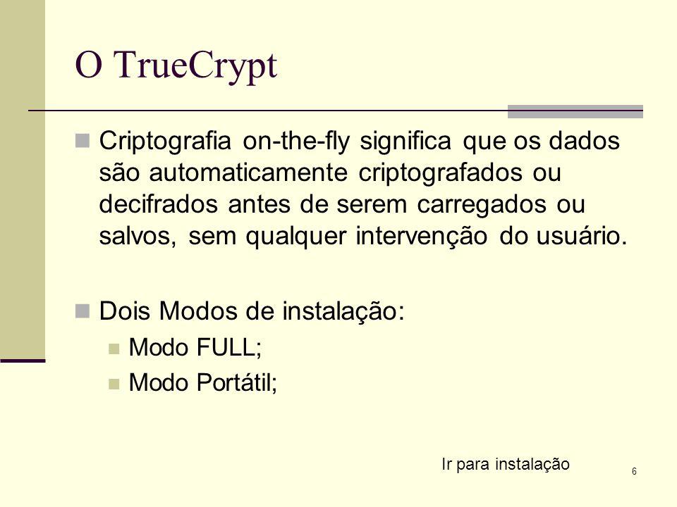 6 O TrueCrypt Criptografia on-the-fly significa que os dados são automaticamente criptografados ou decifrados antes de serem carregados ou salvos, sem qualquer intervenção do usuário.
