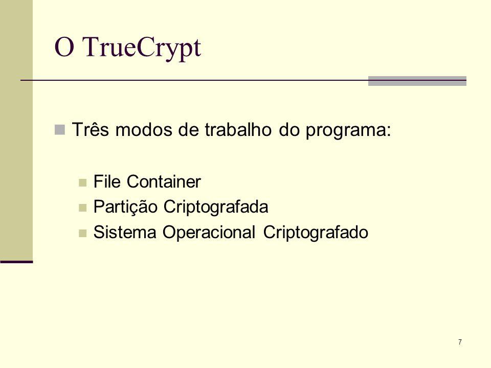 7 O TrueCrypt Três modos de trabalho do programa: File Container Partição Criptografada Sistema Operacional Criptografado