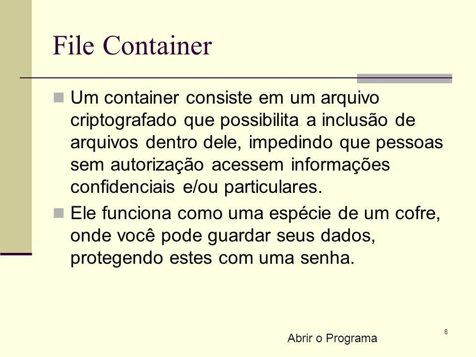 8 File Container Um container consiste em um arquivo criptografado que possibilita a inclusão de arquivos dentro dele, impedindo que pessoas sem autorização acessem informações confidenciais e/ou particulares.