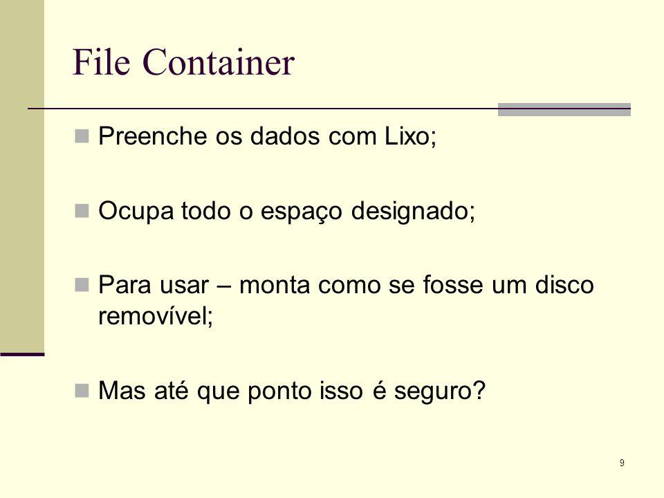 9 File Container Preenche os dados com Lixo; Ocupa todo o espaço designado; Para usar – monta como se fosse um disco removível; Mas até que ponto isso é seguro?