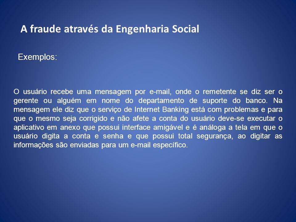 A fraude através da Engenharia Social Exemplos: O usuário recebe uma mensagem por e-mail, onde o remetente se diz ser o gerente ou alguém em nome do d