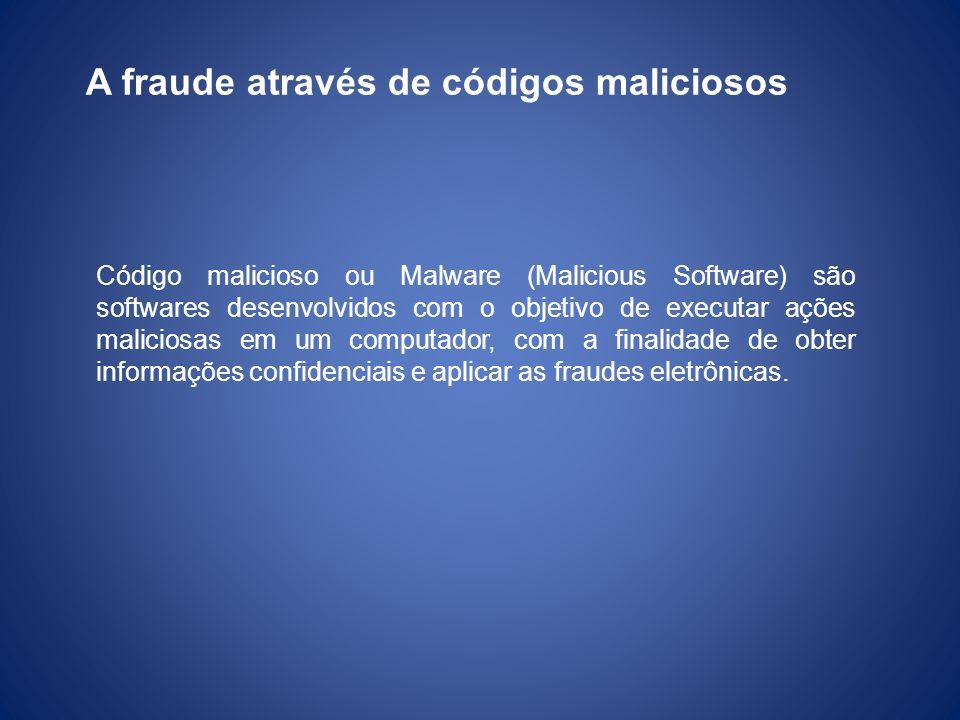 A fraude através de códigos maliciosos Código malicioso ou Malware (Malicious Software) são softwares desenvolvidos com o objetivo de executar ações m
