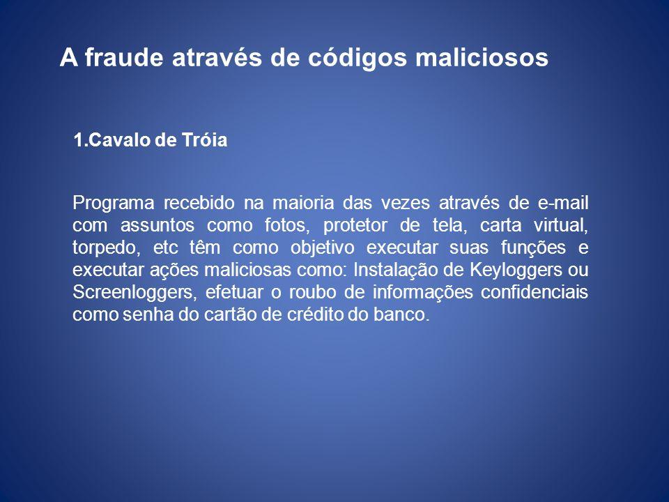 1.Cavalo de Tróia A fraude através de códigos maliciosos Programa recebido na maioria das vezes através de e-mail com assuntos como fotos, protetor de