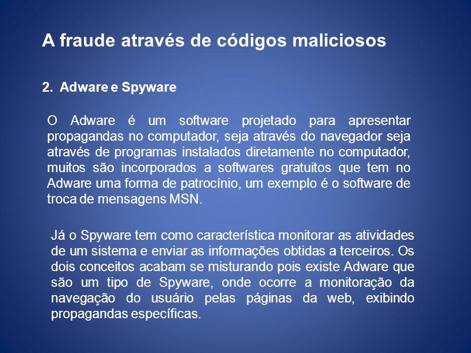 A fraude através de códigos maliciosos 2.Adware e Spyware O Adware é um software projetado para apresentar propagandas no computador, seja através do