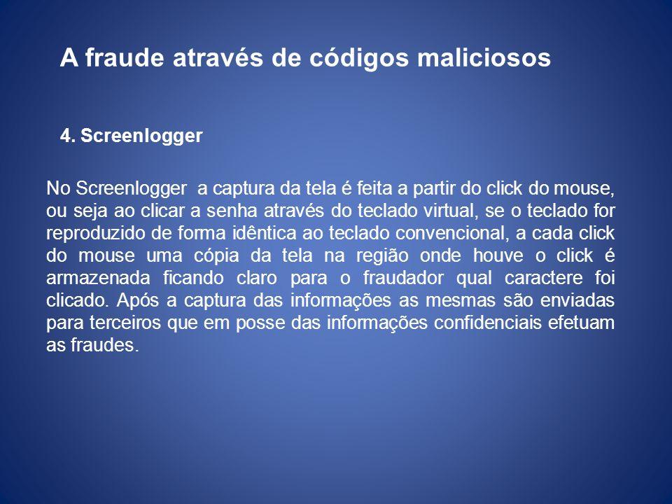 A fraude através de códigos maliciosos 4. Screenlogger No Screenlogger a captura da tela é feita a partir do click do mouse, ou seja ao clicar a senha