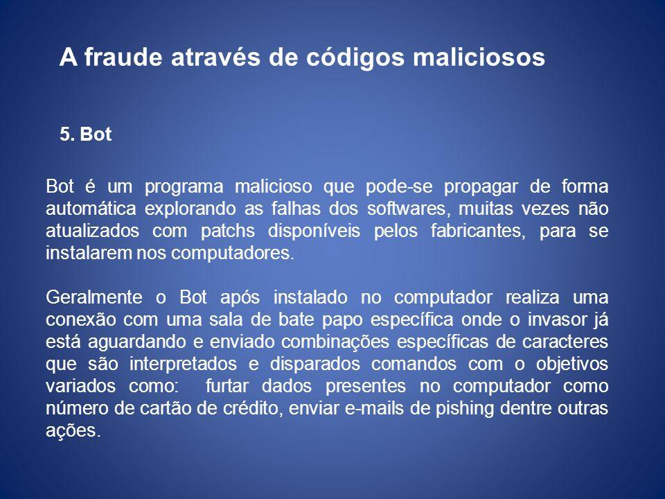 A fraude através de códigos maliciosos 5. Bot Bot é um programa malicioso que pode-se propagar de forma automática explorando as falhas dos softwares,