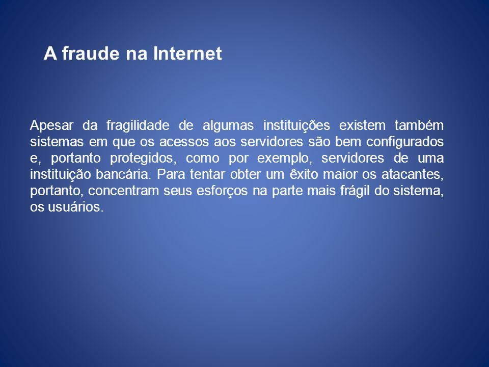 A fraude na Internet Apesar da fragilidade de algumas instituições existem também sistemas em que os acessos aos servidores são bem configurados e, po