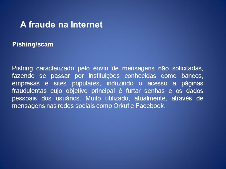 A fraude na Internet Pishing caracterizado pelo envio de mensagens não solicitadas, fazendo se passar por instituições conhecidas como bancos, empresa