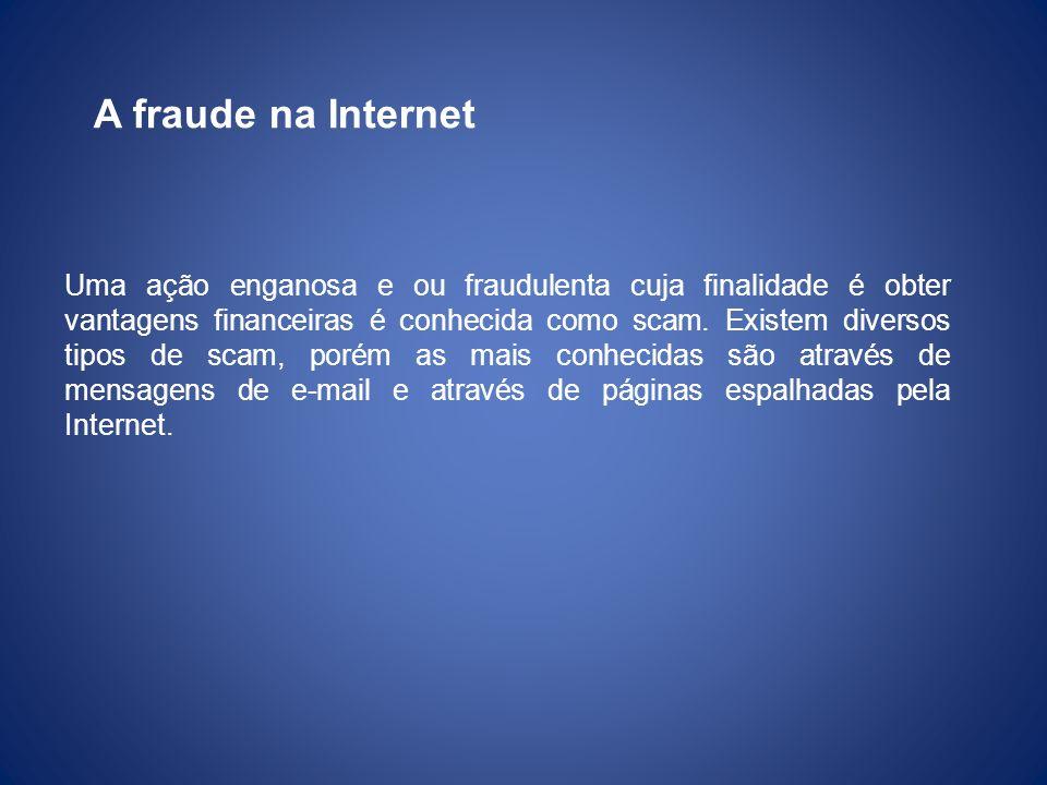 A fraude na Internet Uma ação enganosa e ou fraudulenta cuja finalidade é obter vantagens financeiras é conhecida como scam. Existem diversos tipos de