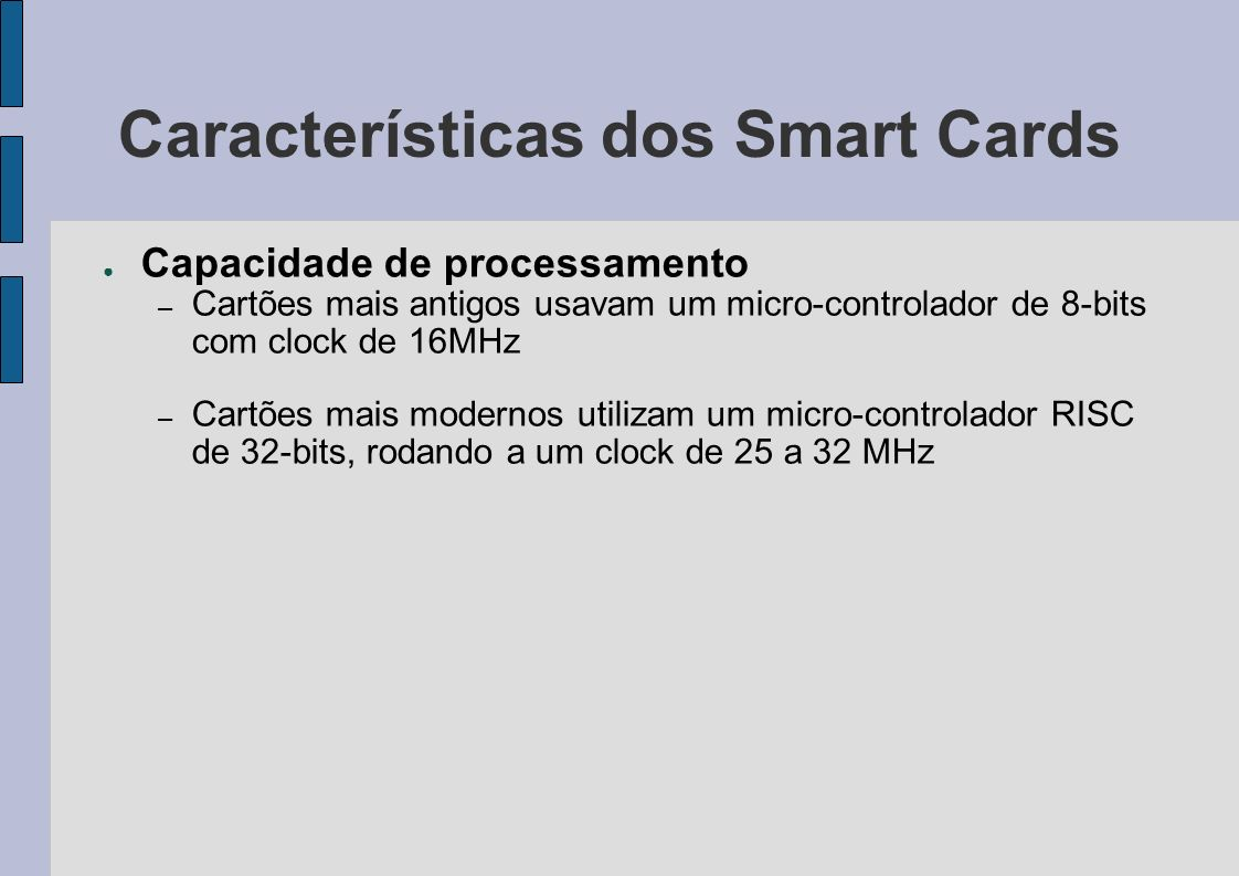 Características dos Smart Cards Capacidade de processamento – Cartões mais antigos usavam um micro-controlador de 8-bits com clock de 16MHz – Cartões
