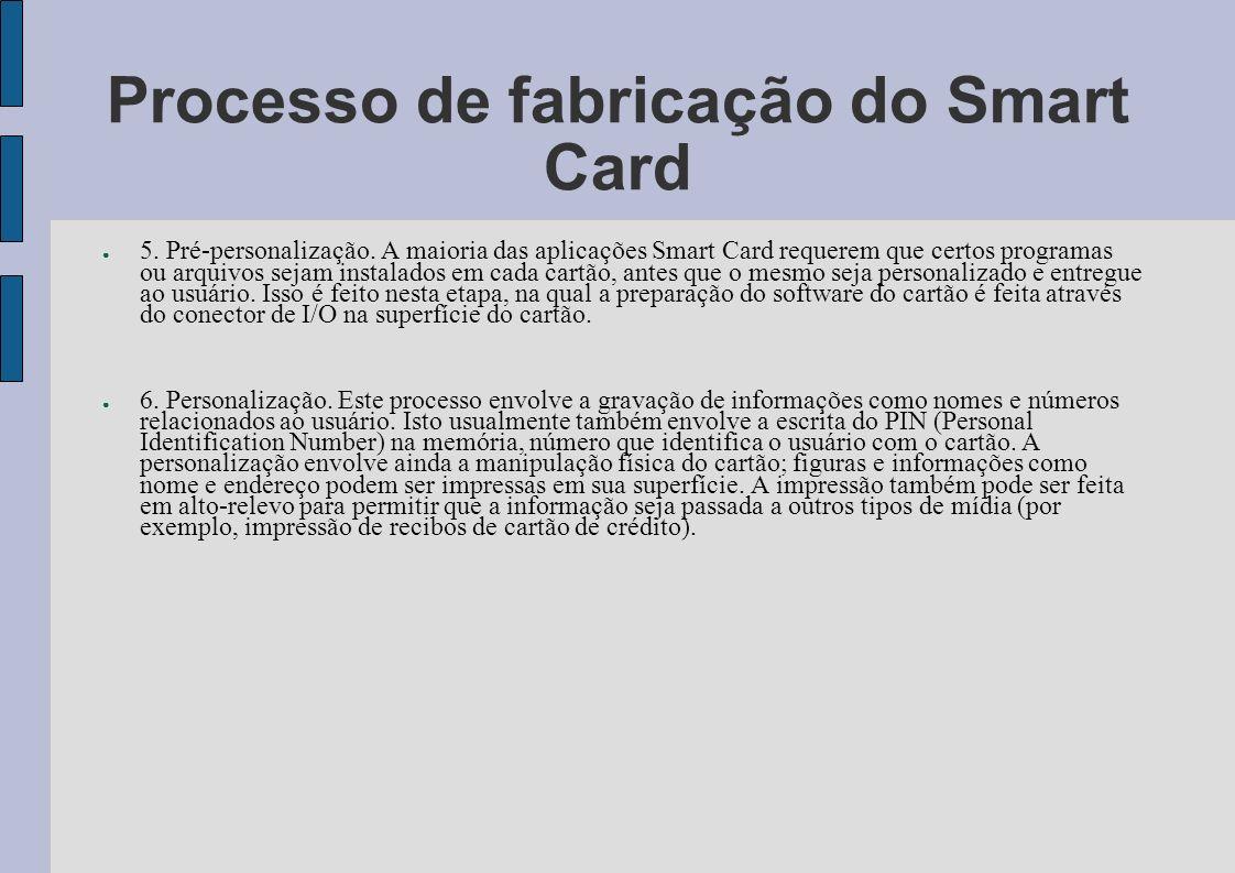 Processo de fabricação do Smart Card 5. Pré-personalização. A maioria das aplicações Smart Card requerem que certos programas ou arquivos sejam instal