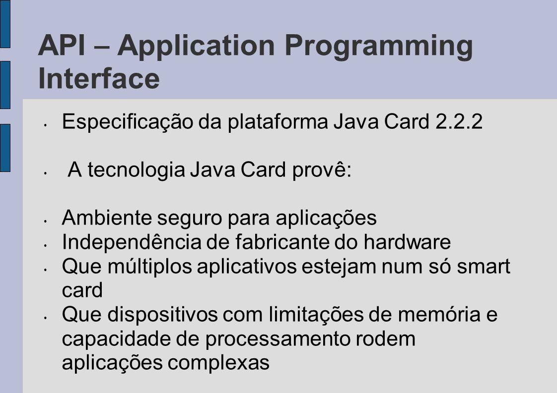 API – Application Programming Interface Especificação da plataforma Java Card 2.2.2 A tecnologia Java Card provê: Ambiente seguro para aplicações Inde