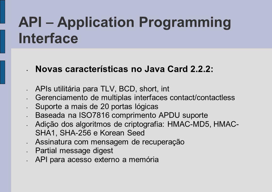 API – Application Programming Interface Novas características no Java Card 2.2.2: APIs utilitária para TLV, BCD, short, int Gerenciamento de multiplas