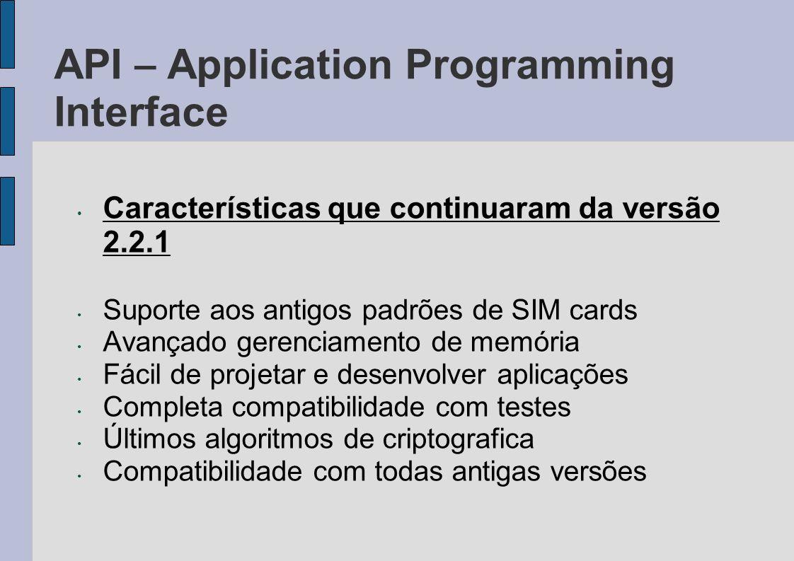API – Application Programming Interface Características que continuaram da versão 2.2.1 Suporte aos antigos padrões de SIM cards Avançado gerenciament