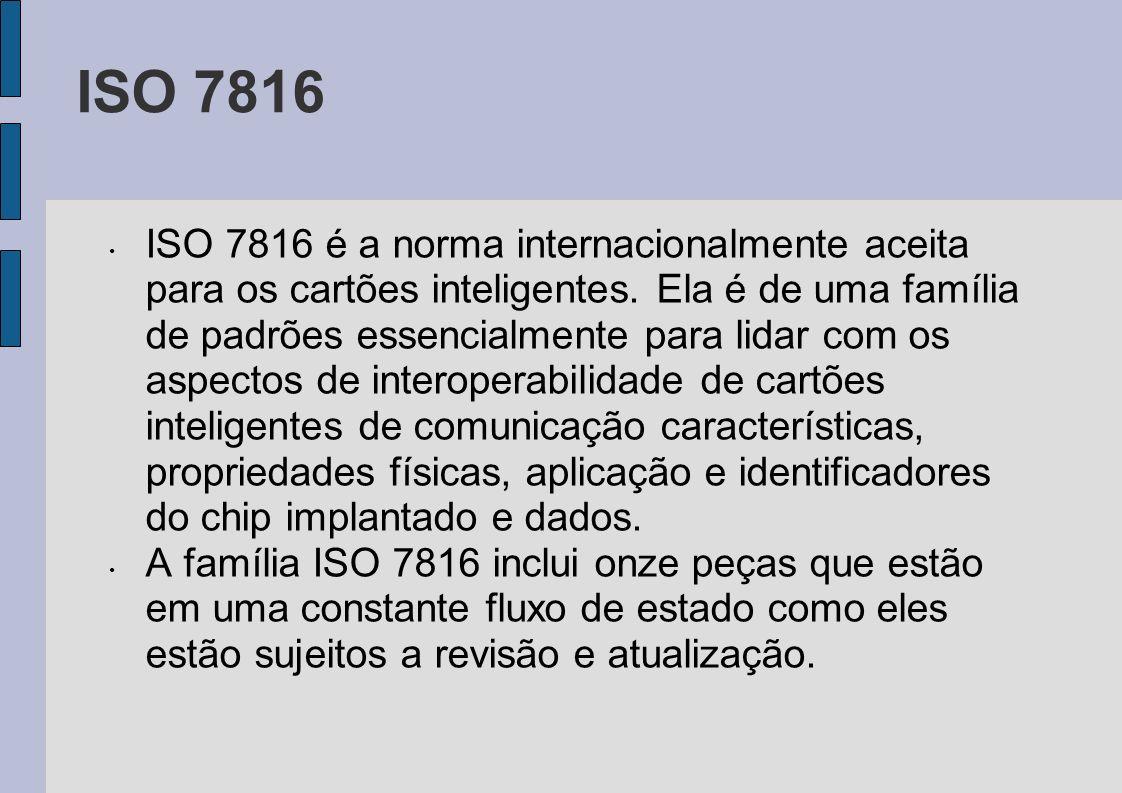 ISO 7816 ISO 7816 é a norma internacionalmente aceita para os cartões inteligentes. Ela é de uma família de padrões essencialmente para lidar com os a