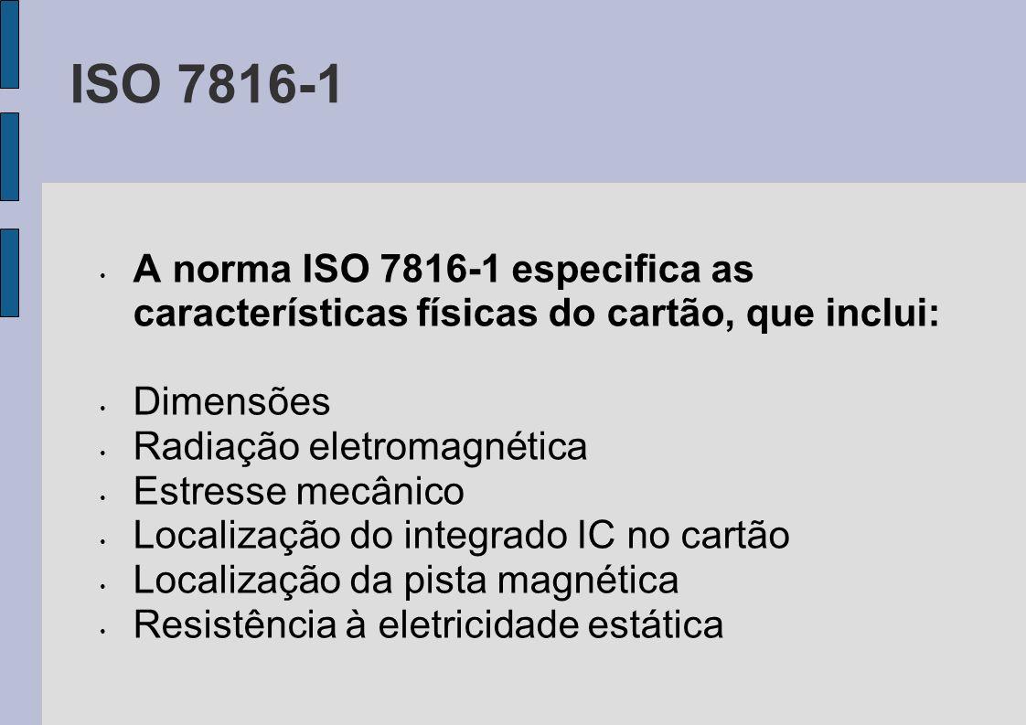 ISO 7816-1 A norma ISO 7816-1 especifica as características físicas do cartão, que inclui: Dimensões Radiação eletromagnética Estresse mecânico Locali