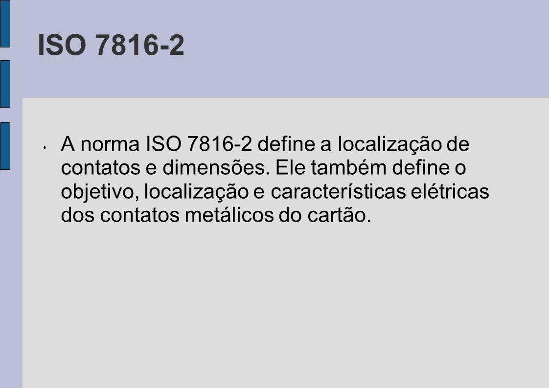 ISO 7816-2 A norma ISO 7816-2 define a localização de contatos e dimensões. Ele também define o objetivo, localização e características elétricas dos