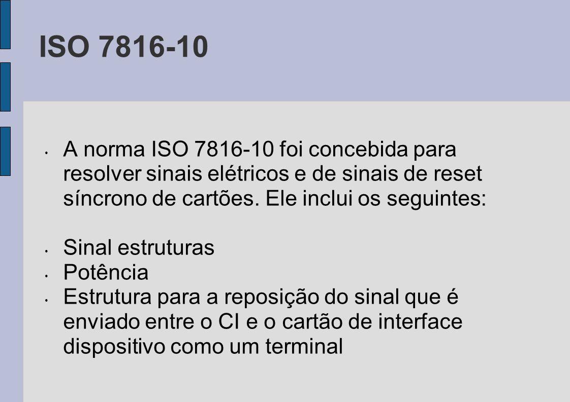 ISO 7816-10 A norma ISO 7816-10 foi concebida para resolver sinais elétricos e de sinais de reset síncrono de cartões. Ele inclui os seguintes: Sinal