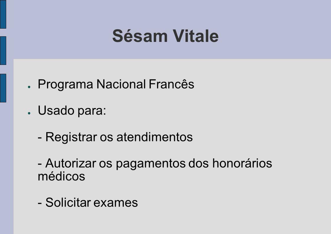 Sésam Vitale Programa Nacional Francês Usado para: - Registrar os atendimentos - Autorizar os pagamentos dos honorários médicos - Solicitar exames