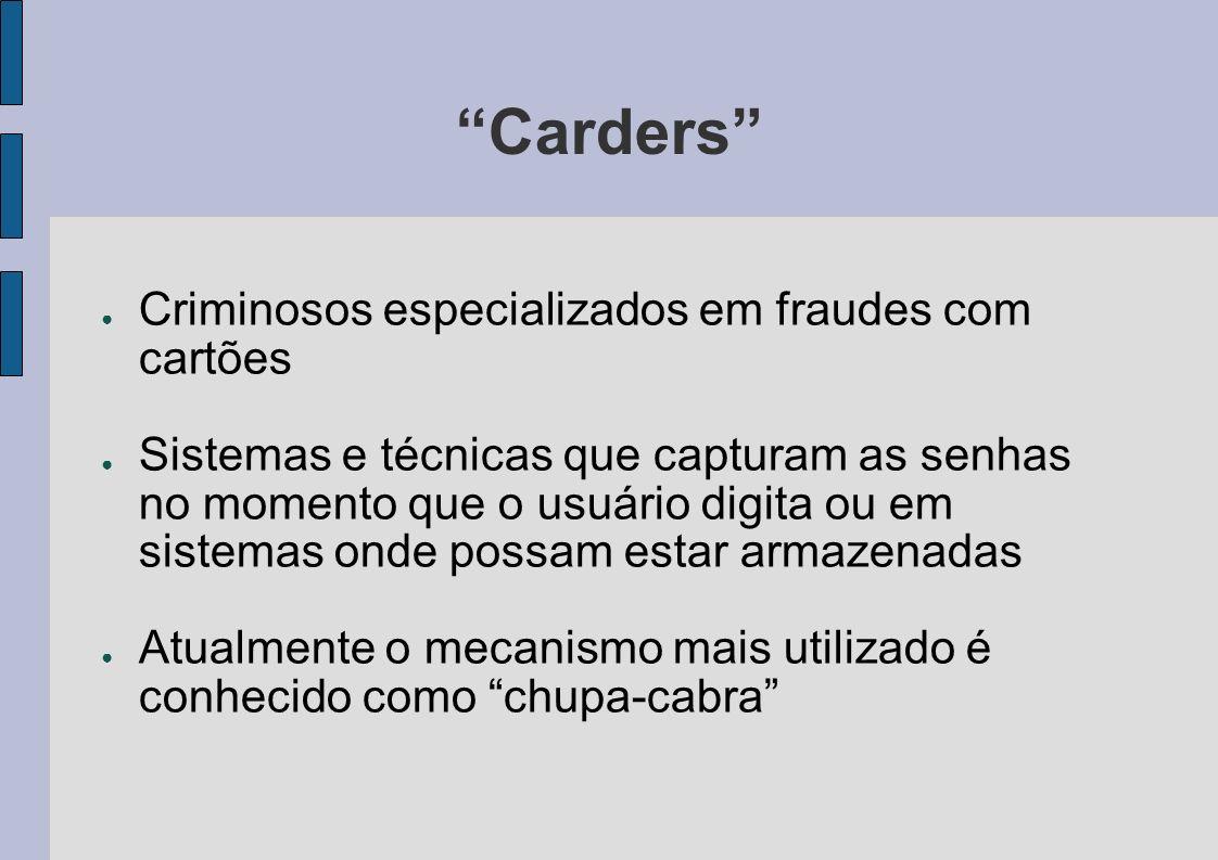 Carders Criminosos especializados em fraudes com cartões Sistemas e técnicas que capturam as senhas no momento que o usuário digita ou em sistemas ond