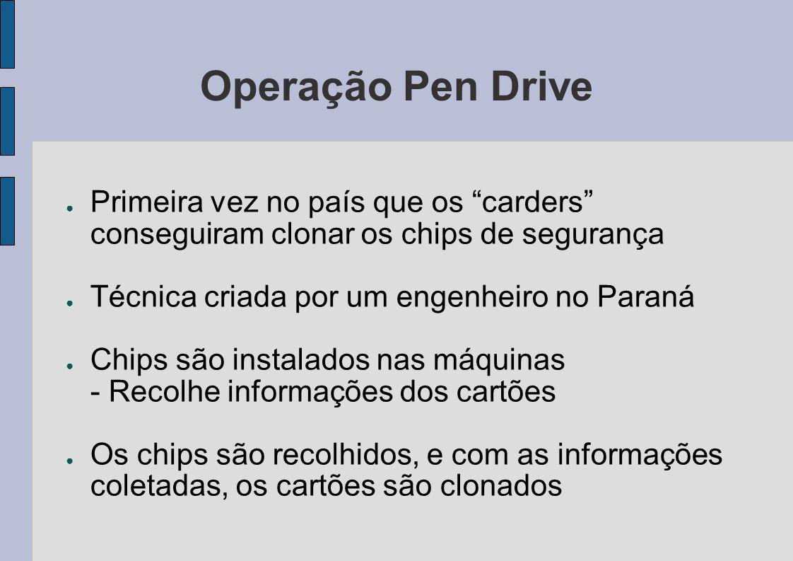 Operação Pen Drive Primeira vez no país que os carders conseguiram clonar os chips de segurança Técnica criada por um engenheiro no Paraná Chips são i