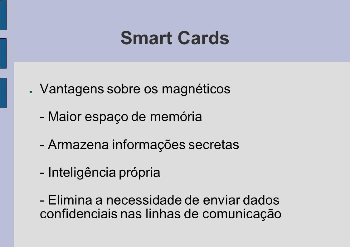 Smart Cards Vantagens sobre os magnéticos - Maior espaço de memória - Armazena informações secretas - Inteligência própria - Elimina a necessidade de