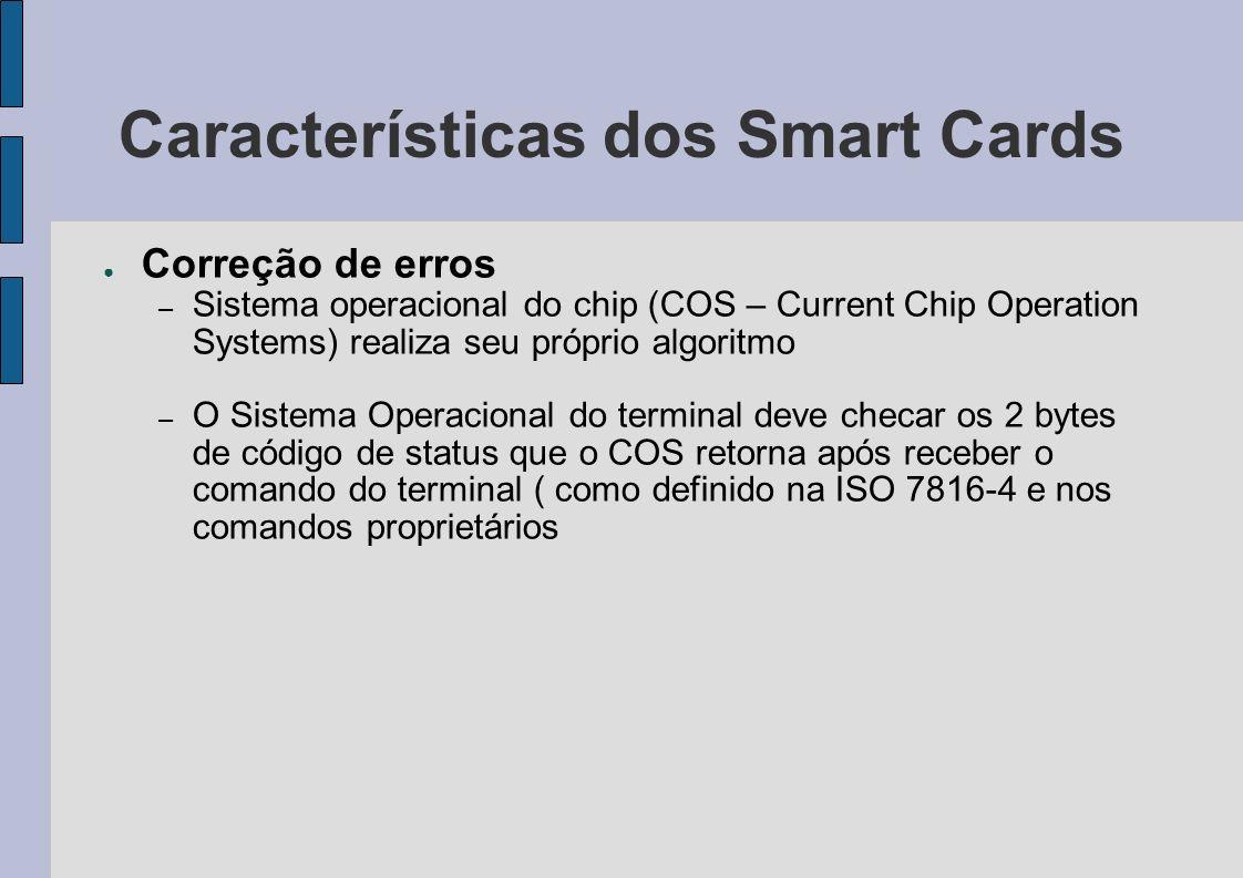 Características dos Smart Cards Correção de erros – Sistema operacional do chip (COS – Current Chip Operation Systems) realiza seu próprio algoritmo –