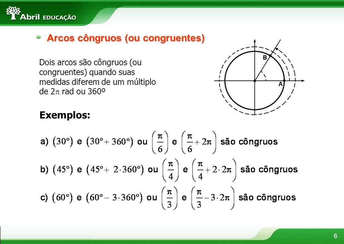 6 Arcos côngruos (ou congruentes) Dois arcos são côngruos (ou congruentes) quando suas medidas diferem de um múltiplo de 2 rad ou 360º Exemplos: