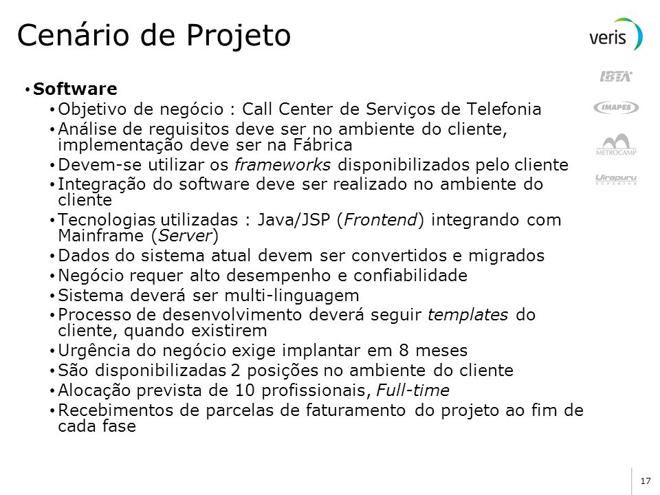 16 Cenário de Projeto Fornecedor Fábrica de Software Fundada em 2000 Localizada em São Paulo Possui certificações ISO9001:2000 e CMMI Nível 2 Aproxima