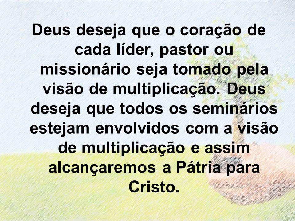 Deus deseja que o coração de cada líder, pastor ou missionário seja tomado pela visão de multiplicação. Deus deseja que todos os seminários estejam en