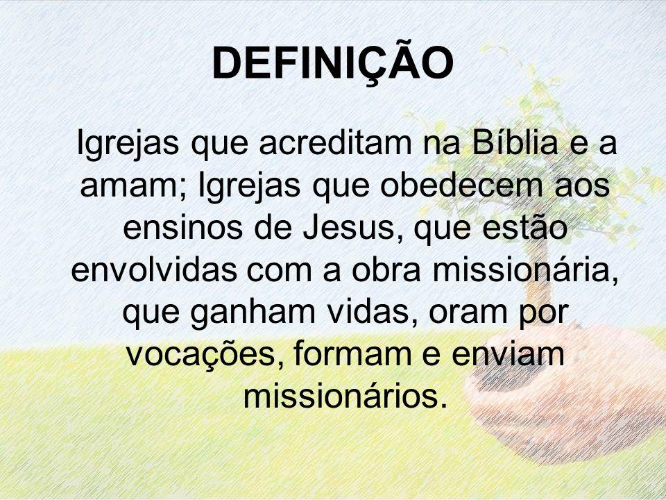 DEFINIÇÃO Igrejas que acreditam na Bíblia e a amam; Igrejas que obedecem aos ensinos de Jesus, que estão envolvidas com a obra missionária, que ganham