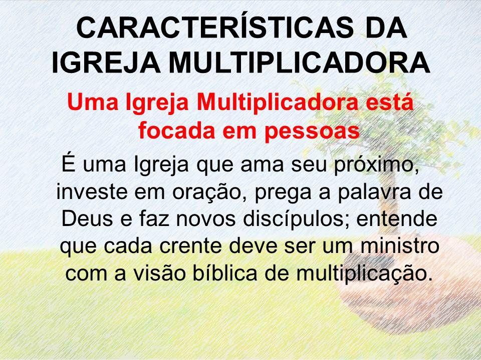 CARACTERÍSTICAS DA IGREJA MULTIPLICADORA Uma Igreja Multiplicadora está focada em pessoas É uma Igreja que ama seu próximo, investe em oração, prega a