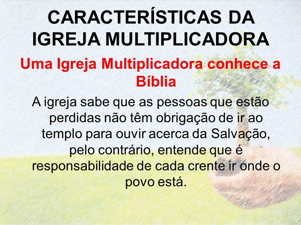 CARACTERÍSTICAS DA IGREJA MULTIPLICADORA Uma Igreja Multiplicadora conhece a Bíblia A igreja sabe que as pessoas que estão perdidas não têm obrigação