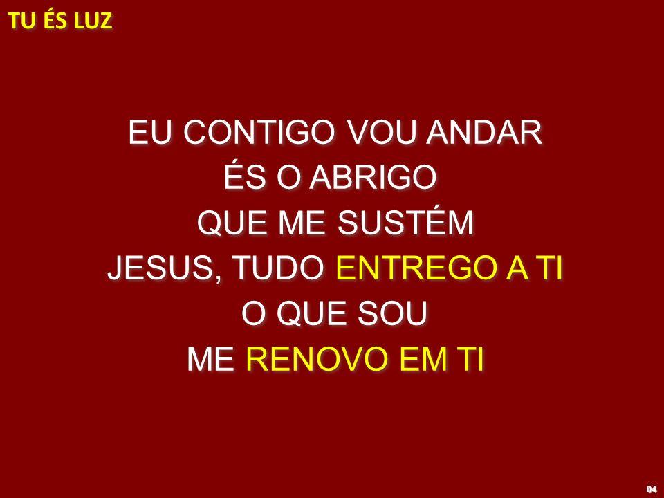 EU CONTIGO VOU ANDAR ÉS O ABRIGO QUE ME SUSTÉM JESUS, TUDO ENTREGO A TI O QUE SOU ME RENOVO EM TI EU CONTIGO VOU ANDAR ÉS O ABRIGO QUE ME SUSTÉM JESUS