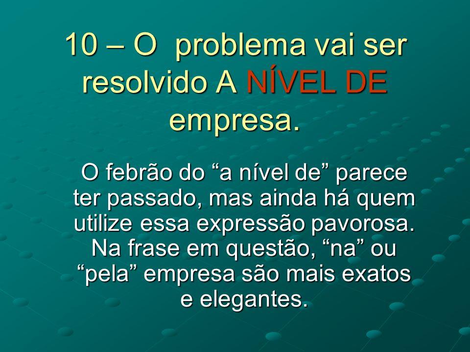 10 – O problema vai ser resolvido A NÍVEL DE empresa.