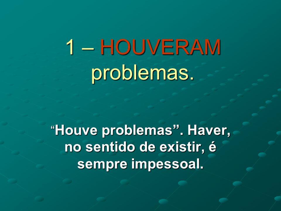1 – HOUVERAM problemas.Houve problemas. Haver, no sentido de existir, é sempre impessoal.