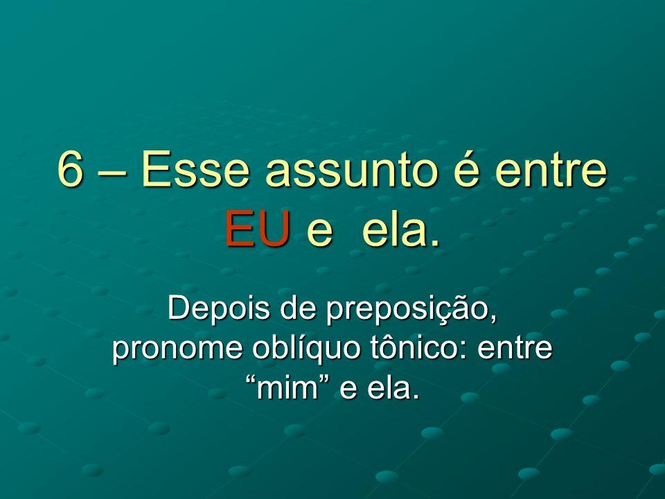 6 – Esse assunto é entre EU e ela. Depois de preposição, pronome oblíquo tônico: entre mim e ela.