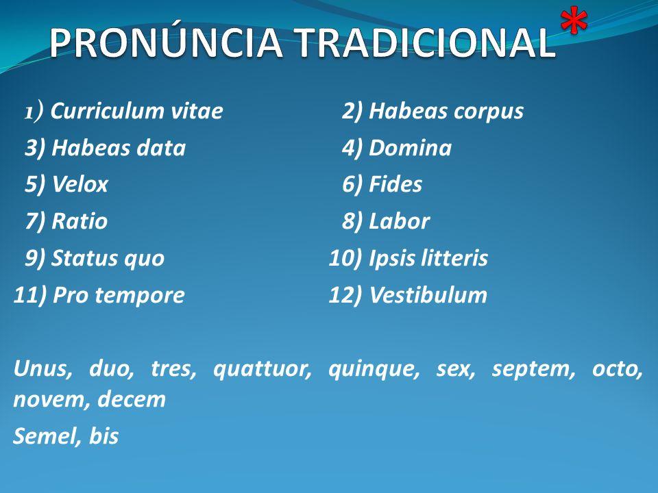 1) Curriculum vitae2) Habeas corpus 3) Habeas data4) Domina 5) Velox6) Fides 7) Ratio8) Labor 9) Status quo 10) Ipsis litteris 11) Pro tempore 12) Ves