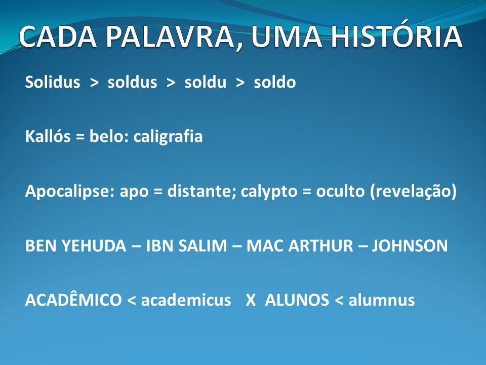 Solidus > soldus > soldu > soldo Kallós = belo: caligrafia Apocalipse: apo = distante; calypto = oculto (revelação) BEN YEHUDA – IBN SALIM – MAC ARTHUR – JOHNSON ACADÊMICO < academicus X ALUNOS < alumnus