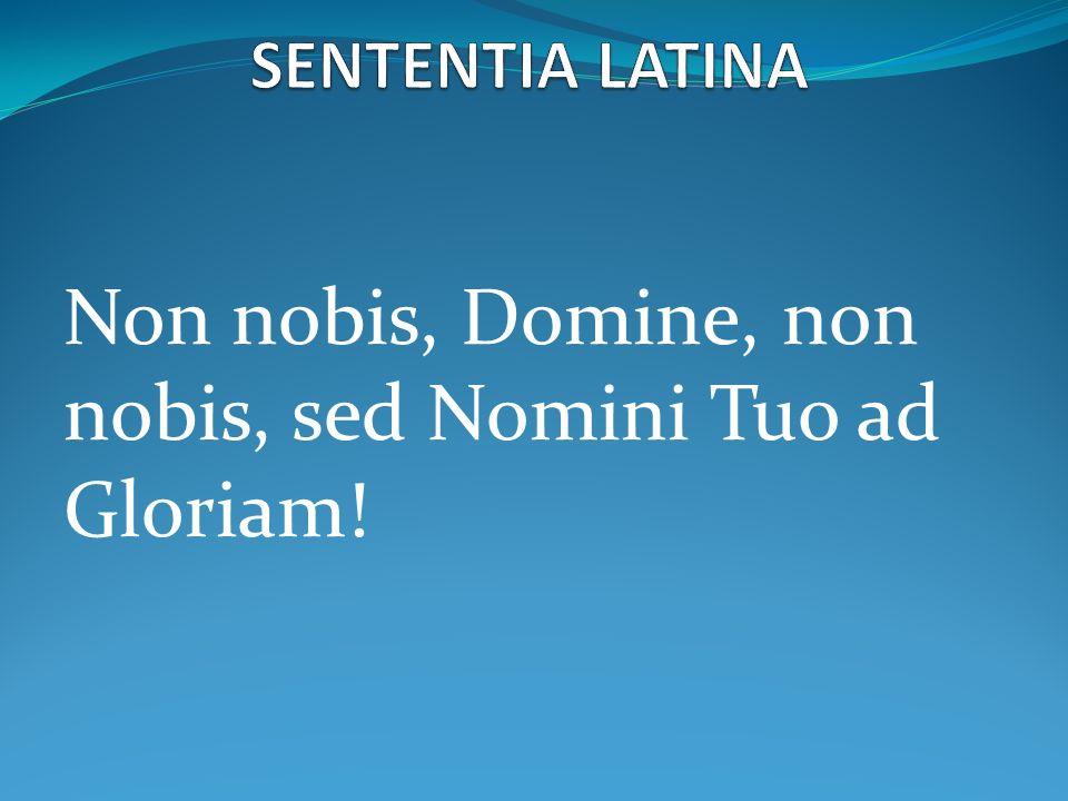 Non nobis, Domine, non nobis, sed Nomini Tuo ad Gloriam!