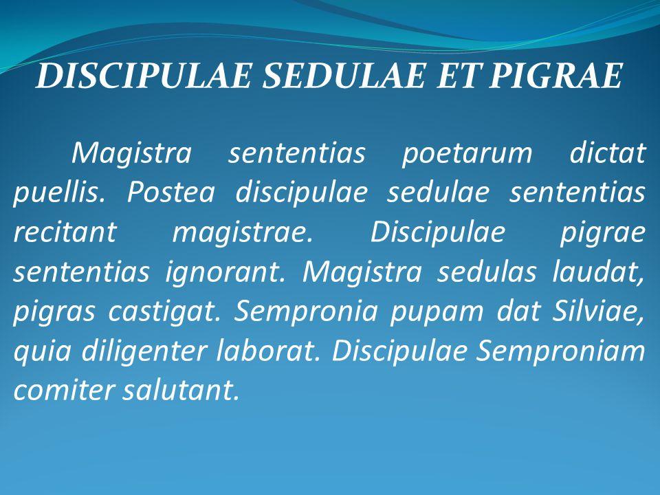 DISCIPULAE SEDULAE ET PIGRAE Magistra sententias poetarum dictat puellis. Postea discipulae sedulae sententias recitant magistrae. Discipulae pigrae s
