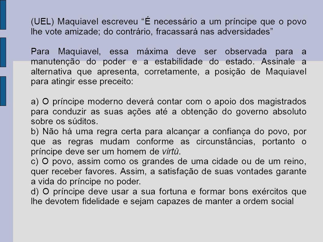 (UEL) Maquiavel escreveu É necessário a um príncipe que o povo lhe vote amizade; do contrário, fracassará nas adversidades Para Maquiavel, essa máxima