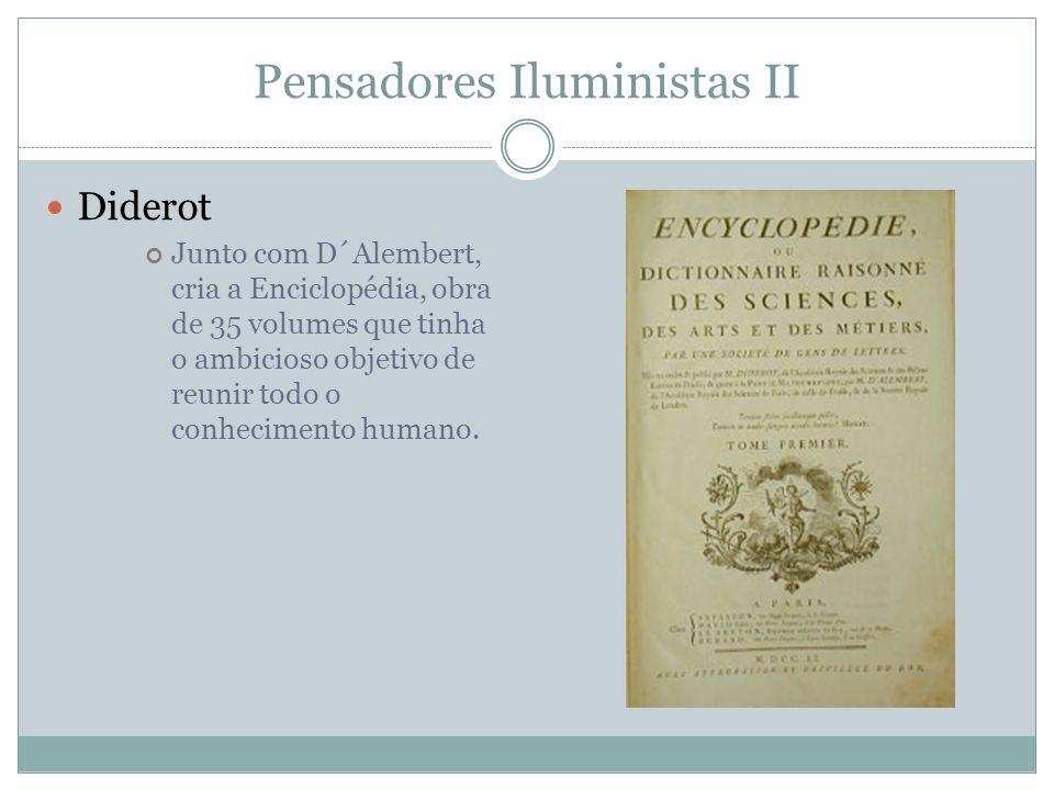 Pensadores Iluministas II Diderot Junto com D´Alembert, cria a Enciclopédia, obra de 35 volumes que tinha o ambicioso objetivo de reunir todo o conhec