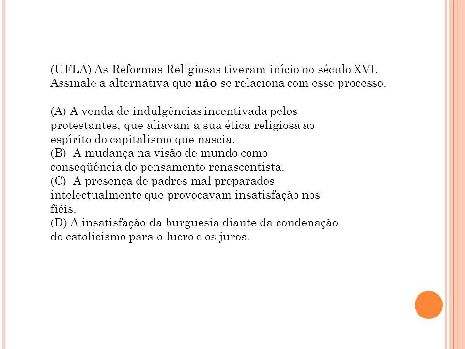 (UFLA) As Reformas Religiosas tiveram início no século XVI. Assinale a alternativa que não se relaciona com esse processo. (A) A venda de indulgências