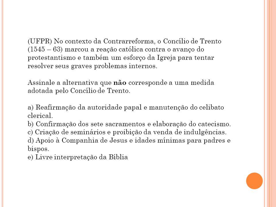 (UFPR) No contexto da Contrarreforma, o Concílio de Trento (1545 – 63) marcou a reação católica contra o avanço do protestantismo e também um esforço
