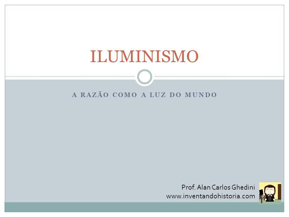 A RAZÃO COMO A LUZ DO MUNDO ILUMINISMO Prof. Alan Carlos Ghedini www.inventandohistoria.com