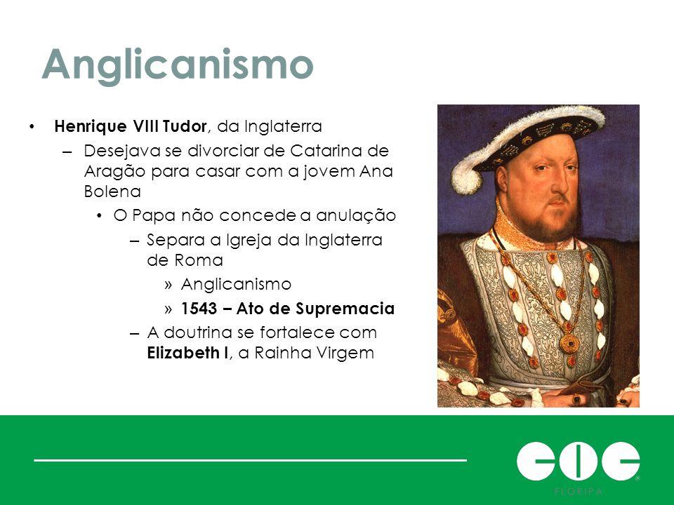 Anglicanismo Henrique VIII Tudor, da Inglaterra – Desejava se divorciar de Catarina de Aragão para casar com a jovem Ana Bolena O Papa não concede a a