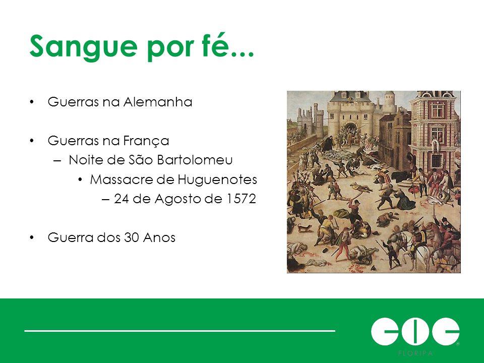 Sangue por fé... Guerras na Alemanha Guerras na França – Noite de São Bartolomeu Massacre de Huguenotes – 24 de Agosto de 1572 Guerra dos 30 Anos