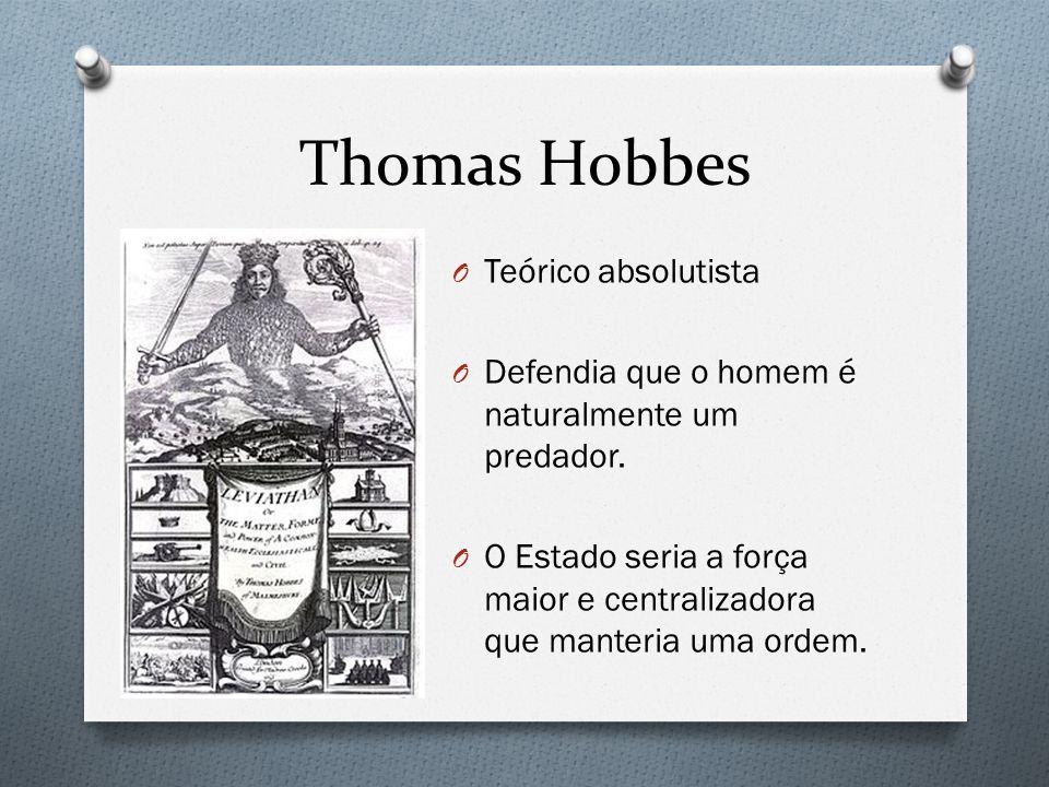 Thomas Hobbes O Teórico absolutista O Defendia que o homem é naturalmente um predador. O O Estado seria a força maior e centralizadora que manteria um
