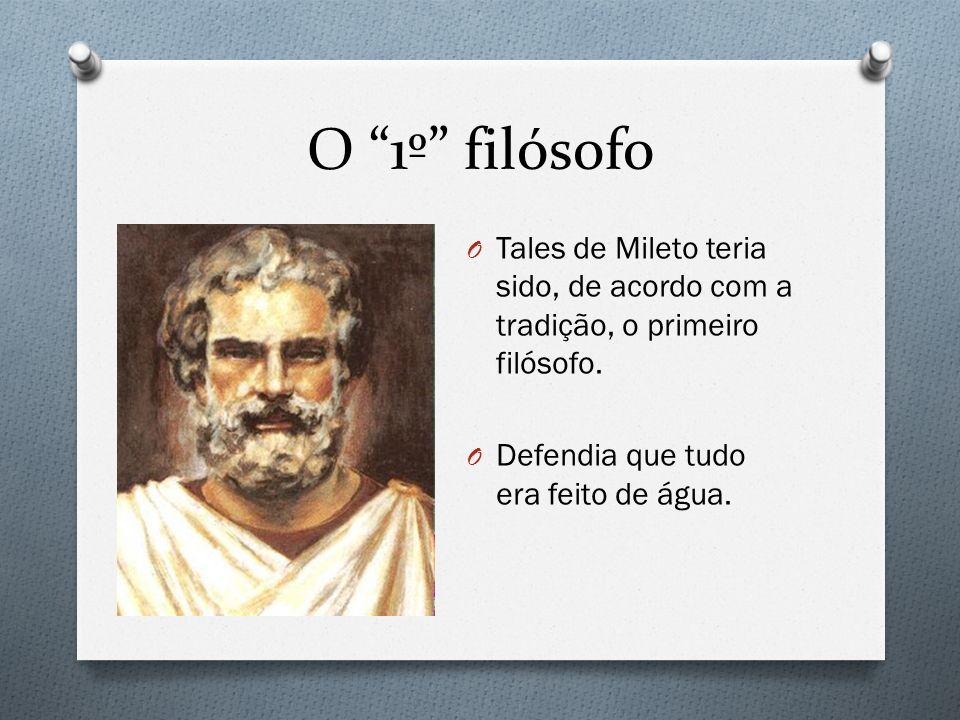 O 1º filósofo O Tales de Mileto teria sido, de acordo com a tradição, o primeiro filósofo. O Defendia que tudo era feito de água.